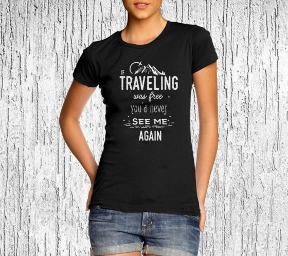 If Traveling Was Free You'd Never See Me Again T-shirt